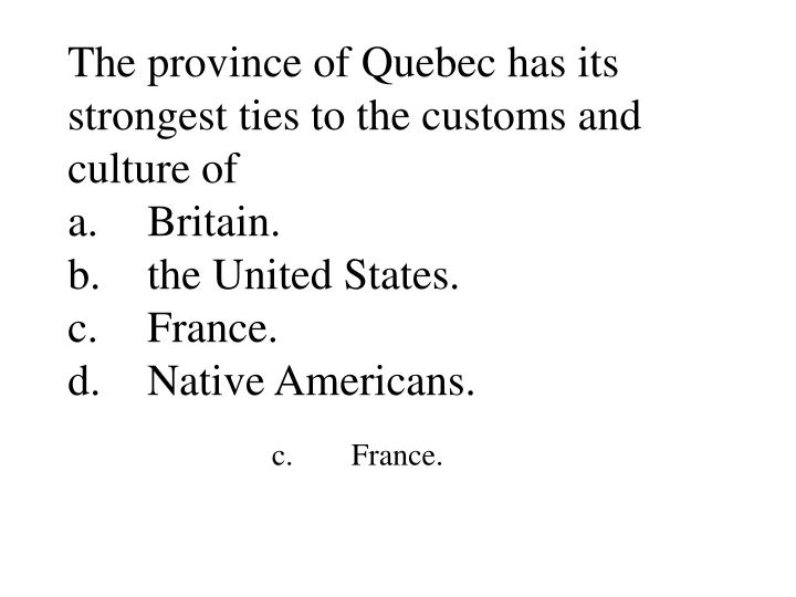 The province of Quebec has its strongest ties to the customs and culture of