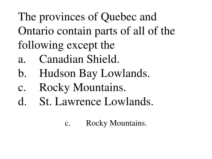 The provinces of Quebec and Ontario contain parts of all of the following except the