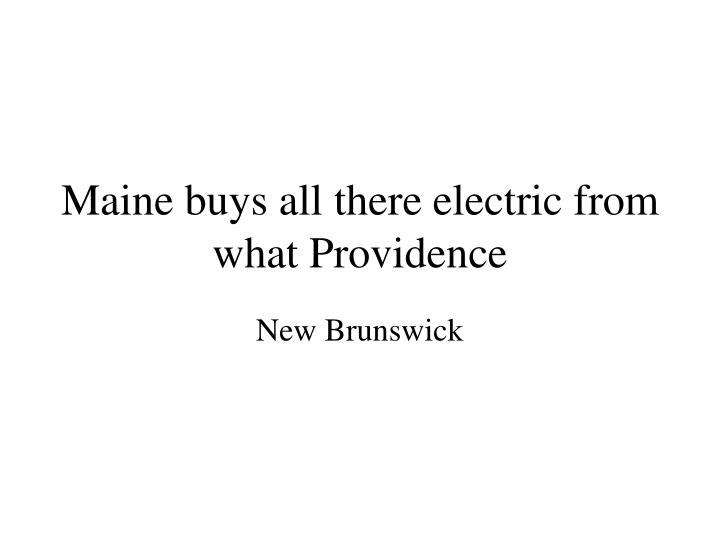 Maine buys all there electric from what Providence