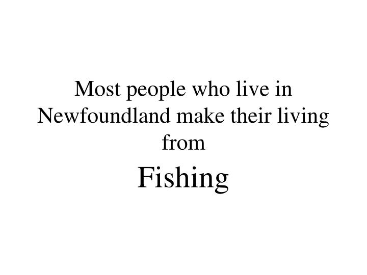 Most people who live in Newfoundland make their living from