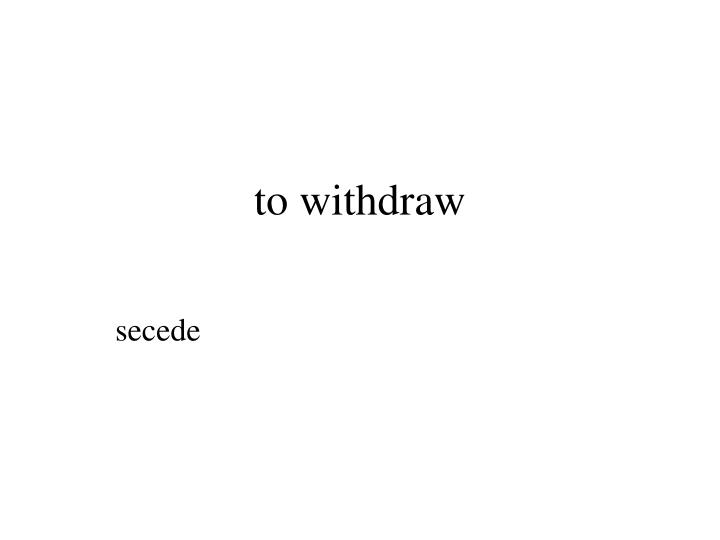 to withdraw