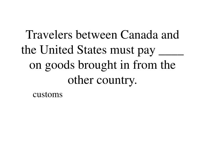 Travelers between Canada and the United States must pay ____ on goods brought in from the other country.