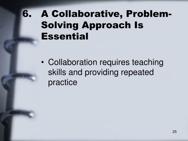6.	A Collaborative, Problem-	Solving Approach Is 	Essential
