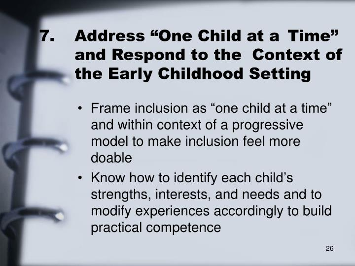"7.	Address ""One Child at a 	Time"" 	and Respond to the 	Context of 	the Early Childhood Setting"