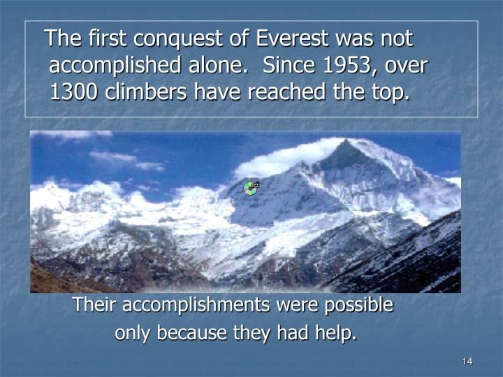 The first conquest of Everest was not accomplished alone.  Since 1953, over 1300 climbers have reached the top.