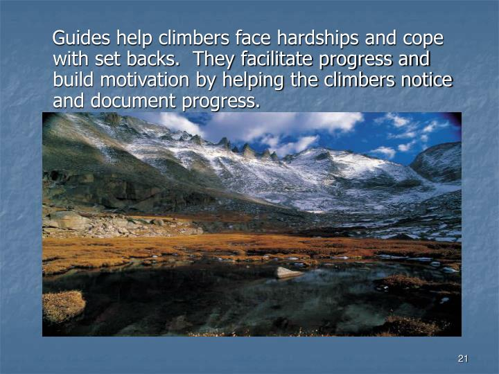 Guides help climbers face hardships and cope with set backs.  They facilitate progress and build motivation by helping the climbers notice and document progress.
