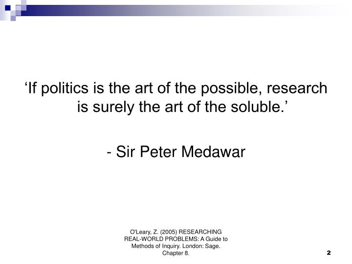 'If politics is the art of the possible, research is surely the art of the soluble.'