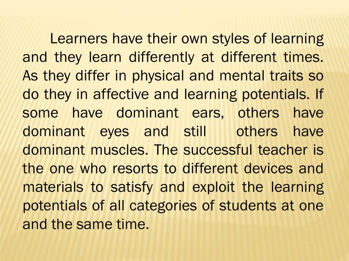 Learners have their own styles of learning and they learn differently at different times. As they di...