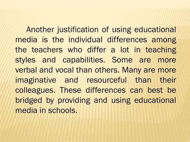 Another justification of using educational media is the individual differences among the teachers who differ a lot in teaching styles and capabilities. Some are more verbal and vocal than others. Many are more imaginative and resourceful than their colleagues. These differences can best be bridged by providing and using educational media in schools.