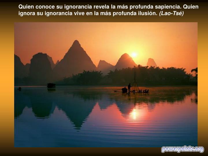 Quien conoce su ignorancia revela la más profunda sapiencia. Quien ignora su ignorancia vive en la más profunda ilusión.