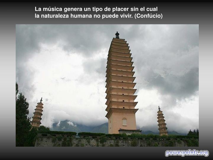 La música genera un tipo de placer sin el cual                                       la naturaleza humana no puede vivir. (Confúcio)