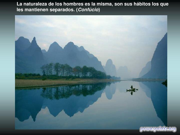 La naturaleza de los hombres es la misma, son sus hábitos los que les mantienen separados. (