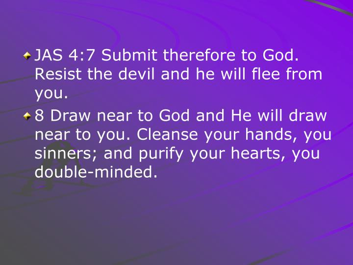 JAS 4:7 Submit therefore to God. Resist the devil and he will flee from you.