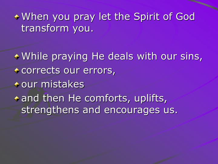 When you pray let the Spirit of God transform you.