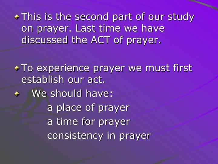 This is the second part of our study on prayer. Last time we have discussed the ACT of prayer.