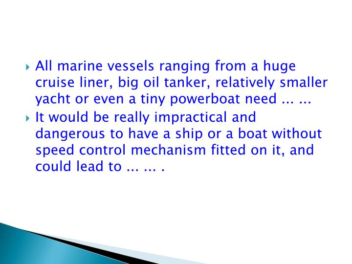All marine vessels ranging from a huge cruise liner, big oil tanker, relatively smaller yacht or even a tiny powerboat need