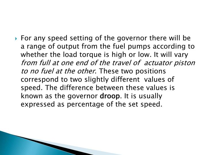 For any speed setting of the governor there will be a range of output from the fuel pumps according to whether the load torque is high or low. It will vary