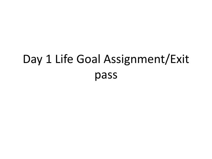day 1 life goal assignment exit pass