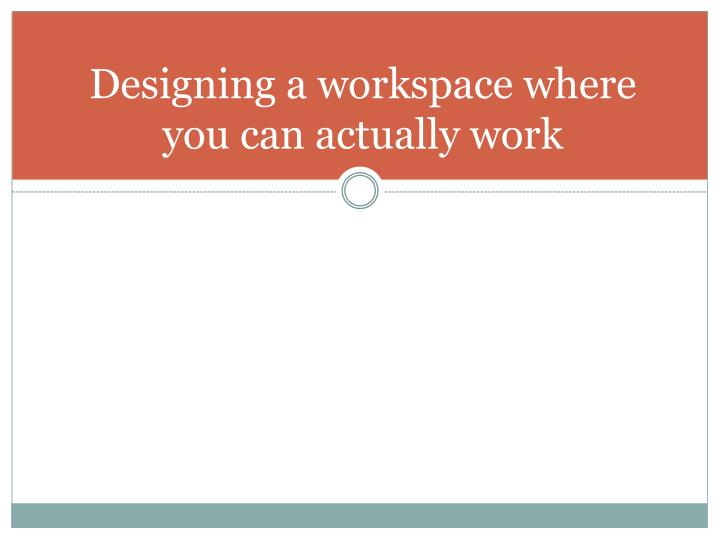 Designing a workspace where you can actually work