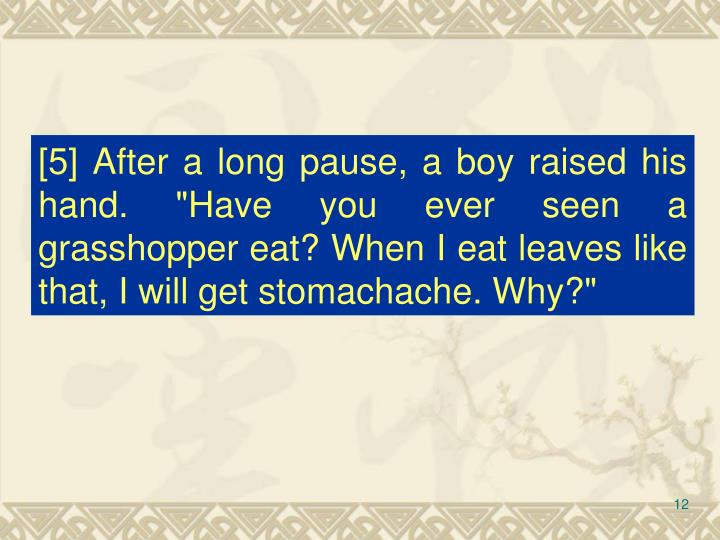 "[5] After a long pause, a boy raised his hand. ""Have you ever seen a grasshopper eat? When I eat leaves like that, I will get stomachache. Why?"""