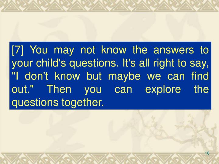 "[7] You may not know the answers to your child's questions. It's all right to say, ""I don't know but maybe we can find out."" Then you can explore the questions together."