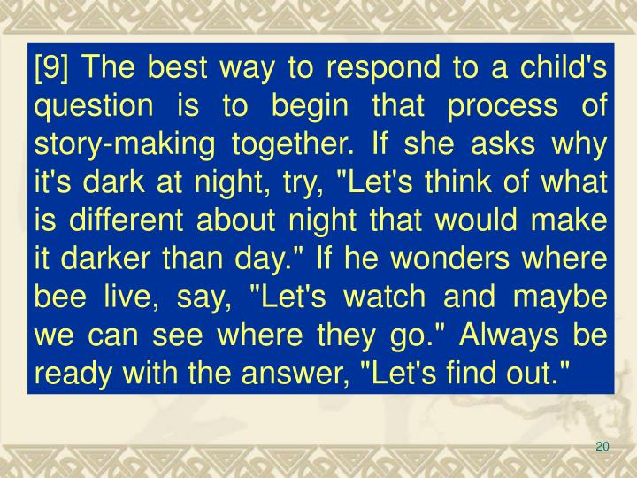 "[9] The best way to respond to a child's question is to begin that process of story-making together. If she asks why it's dark at night, try, ""Let's think of what is different about night that would make it darker than day."" If he wonders where bee live, say, ""Let's watch and maybe we can see where they go."" Always be ready with the answer, ""Let's find out."""