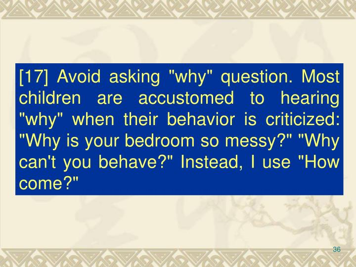 "[17] Avoid asking ""why"" question. Most children are accustomed to hearing ""why"" when their behavior is criticized: ""Why is your bedroom so messy?"" ""Why can't you behave?"" Instead, I use ""How come?"""