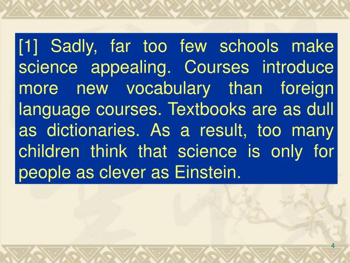 [1] Sadly, far too few schools make science appealing. Courses introduce more new vocabulary than foreign language courses. Textbooks are as dull as dictionaries. As a result, too many children think that science is only for people as clever as Einstein.