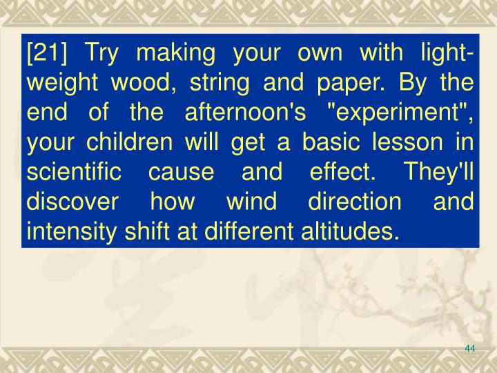 "[21] Try making your own with light-weight wood, string and paper. By the end of the afternoon's ""experiment"", your children will get a basic lesson in scientific cause and effect. They'll discover how wind direction and intensity shift at different altitudes."