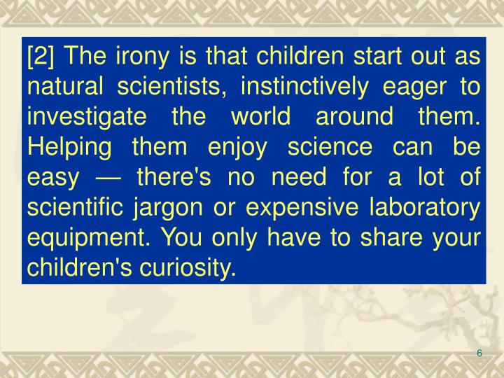 [2] The irony is that children start out as natural scientists, instinctively eager to investigate the world around them. Helping them enjoy science can be easy — there's no need for a lot of scientific jargon or expensive laboratory equipment. You only have to share your children's curiosity.