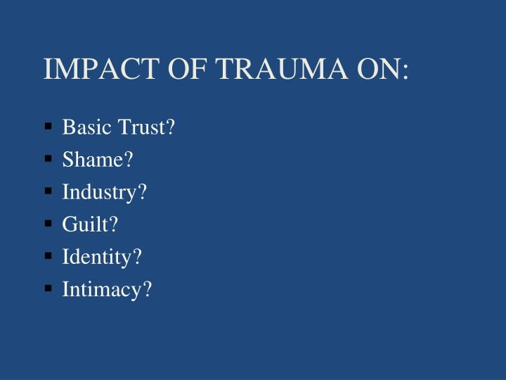 IMPACT OF TRAUMA ON: