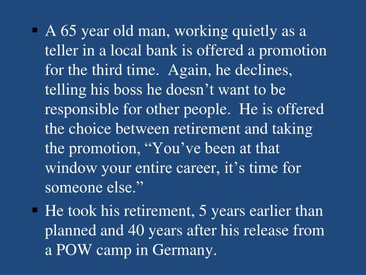 "A 65 year old man, working quietly as a teller in a local bank is offered a promotion for the third time.  Again, he declines, telling his boss he doesn't want to be responsible for other people.  He is offered the choice between retirement and taking the promotion, ""You've been at that window your entire career, it's time for someone else."""