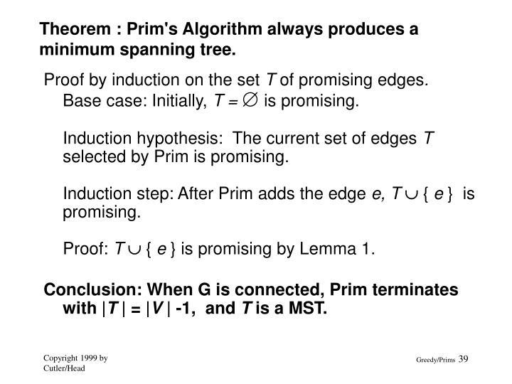 Theorem : Prim's Algorithm always produces a minimum spanning tree.