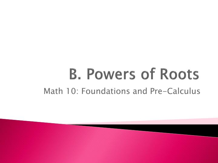 B powers of roots