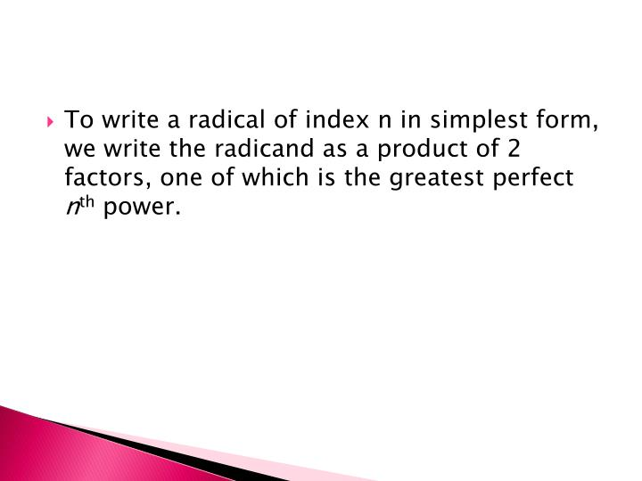 To write a radical of index n in simplest form, we write the radicand as a product of 2 factors, one of which is the greatest perfect