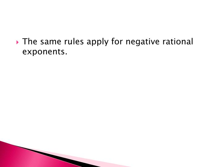 The same rules apply for negative rational exponents.