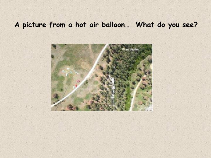 A picture from a hot air balloon…  What do you see?