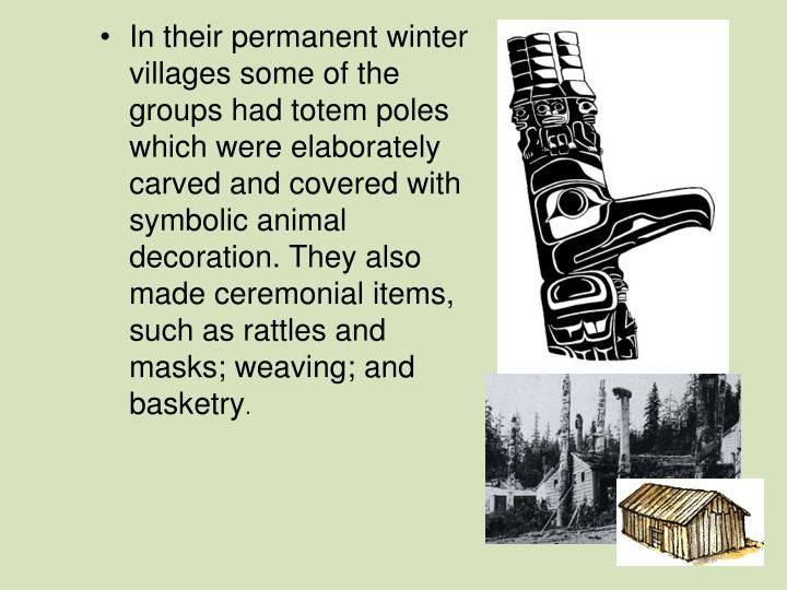 In their permanent winter villages some of the groups had totem poles which were elaborately carved and covered with symbolic animal decoration. They also made ceremonial items, such as rattles and masks; weaving; and basketry