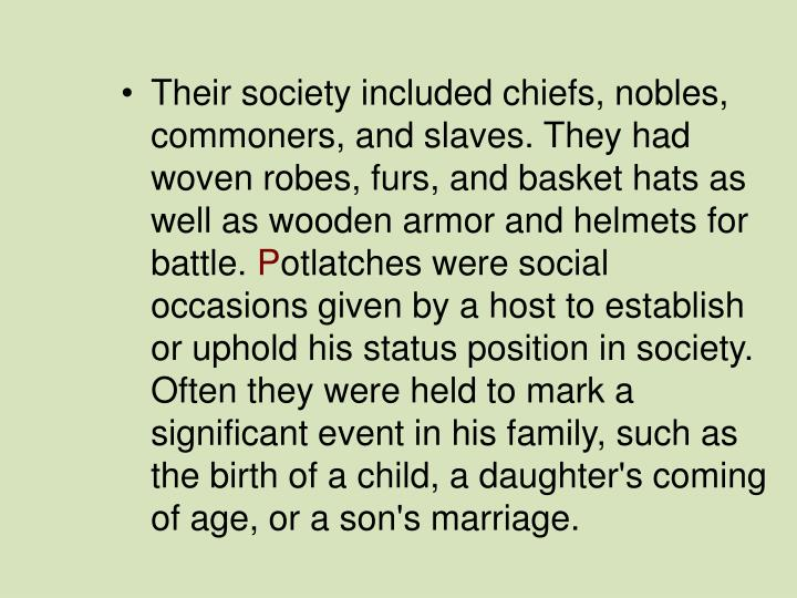 Their society included chiefs, nobles, commoners, and slaves. They had woven robes, furs, and basket hats as well as wooden armor and helmets for battle.