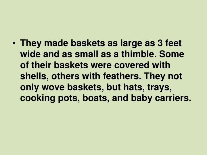 They made baskets as large as 3 feet wide and as small as a thimble. Some of their baskets were covered with shells, others with feathers. They not only wove baskets, but hats, trays, cooking pots, boats, and baby carriers.
