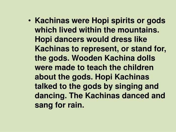 Kachinas were Hopi spirits or gods which lived within the mountains. Hopi dancers would dress like Kachinas to represent, or stand for, the gods. Wooden Kachina dolls were made to teach the children about the gods. Hopi Kachinas talked to the gods by singing and dancing. The Kachinas danced and sang for rain.
