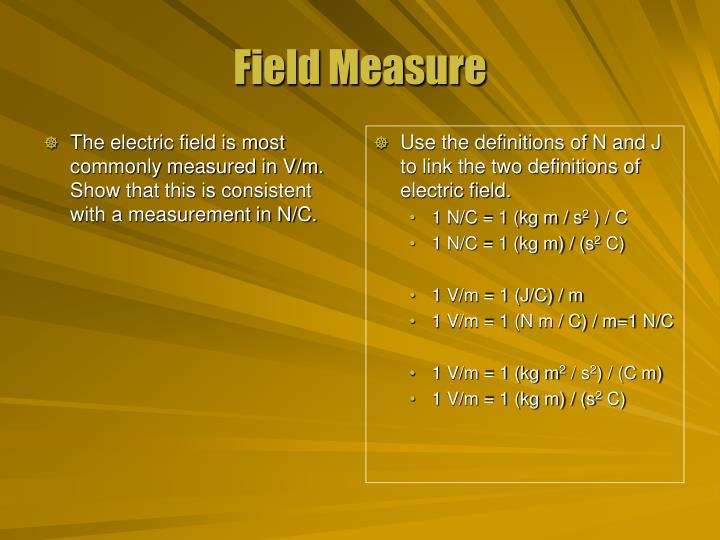 The electric field is most commonly measured in V/m. Show that this is consistent with a measurement in N/C.