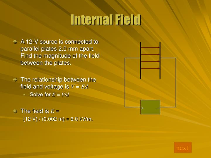 A 12-V source is connected to parallel plates 2.0 mm apart. Find the magnitude of the field between the plates.