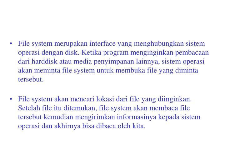 File system merupakan interface yang menghubungkan sistem operasi dengan disk. Ketika program menginginkan pembacaan dari harddisk atau media penyimpanan lainnya, sistem operasi akan meminta file system untuk membuka file yang diminta tersebut.