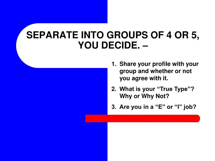SEPARATE INTO GROUPS OF 4 OR 5, YOU DECIDE. –