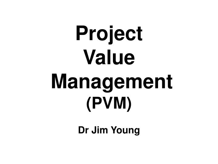 Project value management pvm dr jim young