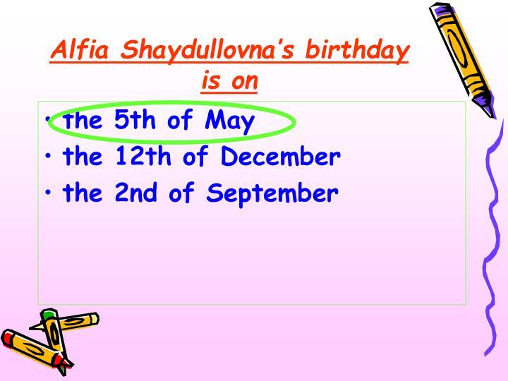 Alfia Shaydullovna's birthday is on