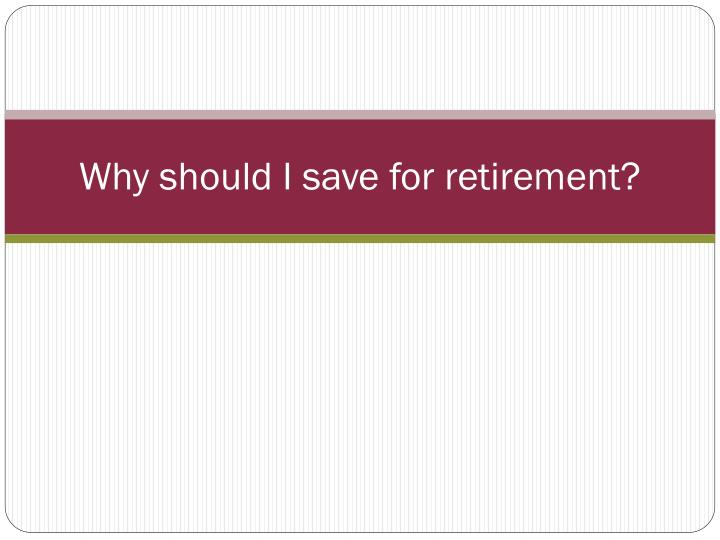Why should I save for retirement?