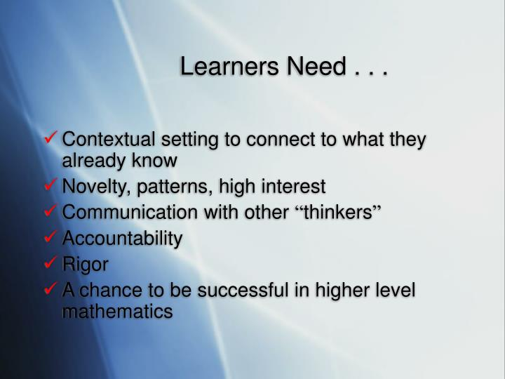 Learners Need . . .