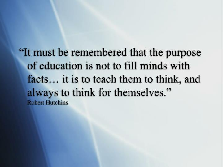 """It must be remembered that the purpose of education is not to fill minds with facts… it is to teach them to think, and always to think for themselves."""
